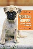 Арсений Нестеров - Мопсы, йорки и другие собачки той-пород