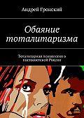 Андрей Гронский -Обаяние тоталитаризма. Тоталитарная психология в постсоветской России