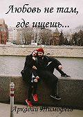 Аркадий Тимофеев - Любовь нетам, гдеищешь… Роман