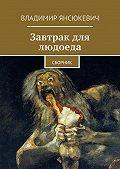 Владимир Янсюкевич - Завтрак для людоеда