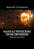 Ирина Станковская - Фантастические приключения. Сборник рассказов