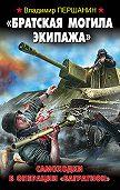 Владимир Першанин - «Братская могила экипажа». Самоходки в операции «Багратион»