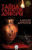 Алексей Даркелов - Тайна разбитой амфоры