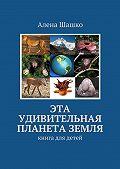 Алена Шашко -Эта удивительная планета Земля. Книга для детей