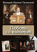 Валерий Иванов-Таганский -Любовь со взломом (пьесы)
