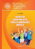 Татьяна Ким -Физическое воспитание детей раннего и дошкольного возраста
