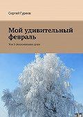 Сергей Гуреев -Мой удивительный февраль. Том 3. Воспоминаниядуши