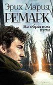 Эрих Мария Ремарк - На обратном пути