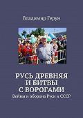Владимир Герун -Русь древняя ибитвы сворогами. Войны иоборона Руси иСССР