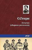 О. Генри - Остатки (сборник)