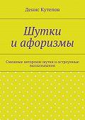 Денис Кутепов - Шутки иафоризмы