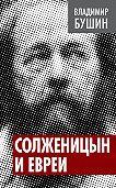 Владимир Бушин -Солженицын и евреи
