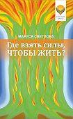 Маруся Светлова -Где взять силы, чтобы жить?