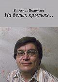 Вячеслав Полежаев -Набелых крыльях…