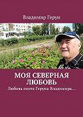 Владимир Герун -Моя северная любовь. Любовь поэта Геруна Владимира…