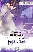 Татьяна Казакова -Трудный выбор