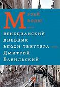 Дмитрий Бавильский - Музей воды. Венецианский дневник эпохи Твиттера
