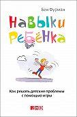 Бен Фурман -Навыки ребенка: Как решать детские проблемы с помощью игры