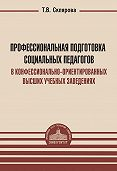 Татьяна Склярова - Профессиональная подготовка социальных педагогов в конфессионально-ориентированных высших учебных заведениях