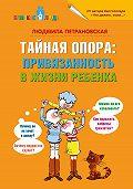 Людмила Петрановская - Тайная опора. Привязанность в жизни ребенка