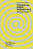 Виталий Александров -Стратегия email-маркетинга. Эффективные рассылки для вашего бизнеса