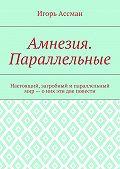 Игорь Ассман -Амнезия. Параллельные