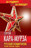 Сергей Кара-Мурза - Русский коммунизм. Теория, практика, задачи