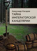 Александр Косарев -Тайна императорской канцелярии