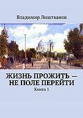 Владимир Лиштванов -Жизнь прожить– неполе перейти. Книга1