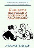 Александр Давыдов -57 женских вопросов о мужчинах и отношениях. Сборник исчерпывающих ответов на самые важные женские вопросы