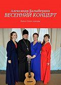 Александр Балыбердин -Весенний концерт. Песни. Стихи. Аккорды