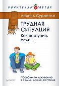 Леонид Сурженко -Трудная ситуация. Как поступить, если… Пособие по выживанию в семье, школе, на улице