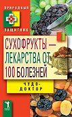 Виктор Зайцев - Сухофрукты – лекарства от 100 болезней. Чудо-доктор