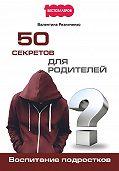 Валентина Резниченко - 50 секретов для родителей. Воспитание подростков