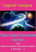 Сергей Чупров -Пространственная петля, или Приключения инопланетянина в России 2