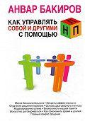 Анвар  Бакиров -Как управлять собой и другими с помощью НЛП