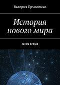 Валерия Ермоленко -История нового мира. Книга первая