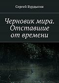 Сергей Бурдыгин -Черновик мира. Отставшие отвремени