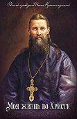 Святой праведный Иоанн Кронштадтский -Моя жизнь во Христе