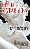 Ирина Муравьева -Я вас люблю