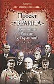 Антон Антонов-Овсеенко -Проект «Украина». Три войны России с Украиной