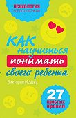 Виктория Исаева - Как научиться понимать своего ребенка: 27 простых правил