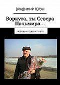 Владимир Герун - Воркута,ты Севера Пальмира… Любовь иСевера поэта…