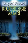Валерий Рожнов - Воскрешение Лазаря (сборник)
