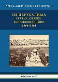 Антонин Капустин, Р. Бутова - Из Иерусалима. Статьи, очерки, корреспонденции. 1866–1891