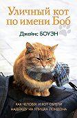 Джеймс Боуэн -Уличный кот по имени Боб. Как человек и кот обрели надежду на улицах Лондона