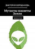 Виктория Бородинова -Мутанты планеты Земля. Фантастика