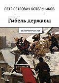 Петр Котельников -Гибель державы. История России