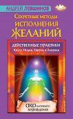 Андрей Левшинов -Секретные методы исполнения желаний. Действенные практики Китая, Индии, Европы и Америки