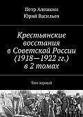 Юрий Васильев -Крестьянские восстания вСоветской России (1918—1922гг.) в2 томах. Том первый